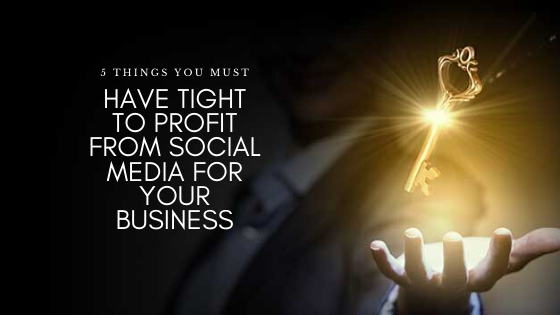 5 Things You Must Have Tight To Profit From Social Media For Your Business